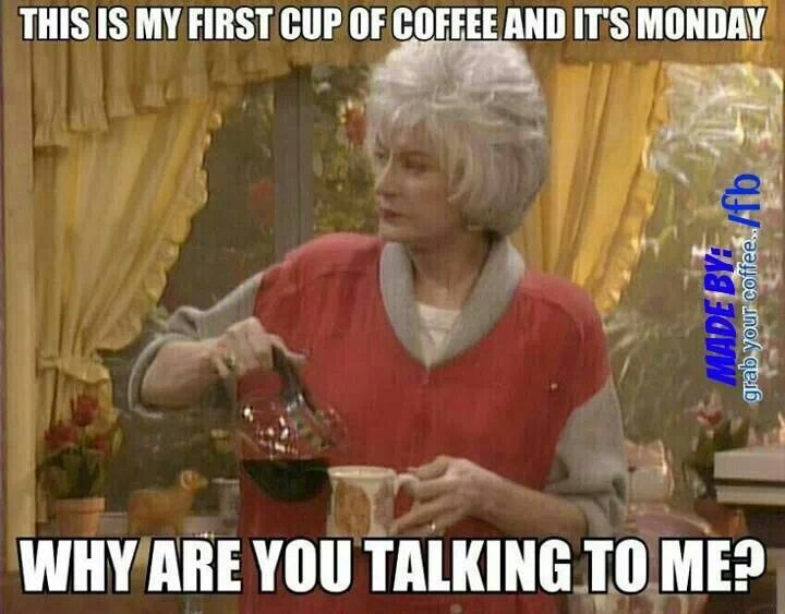 Golden Girls Coffee humor!  Really though, what difference does the day make? It's my first cup of coffee. Why are you talking to me?!