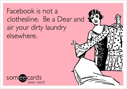 Facebook is not a clothesline. Be a Dear and air your dirty laundry elsewhere.
