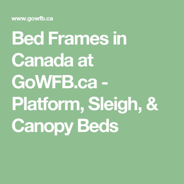 Bed Frames in Canada at GoWFB.ca - Platform, Sleigh, & Canopy Beds