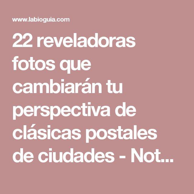 22 reveladoras fotos que cambiarán tu perspectiva de clásicas postales de ciudades - Notas - La Bioguía