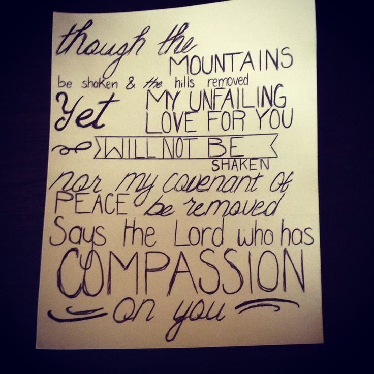 Though the mountains be shaken and the hills removed yet m unfailing love for you will not be shaken nor my covenant of peace be removed says the Lord who has compassion on you