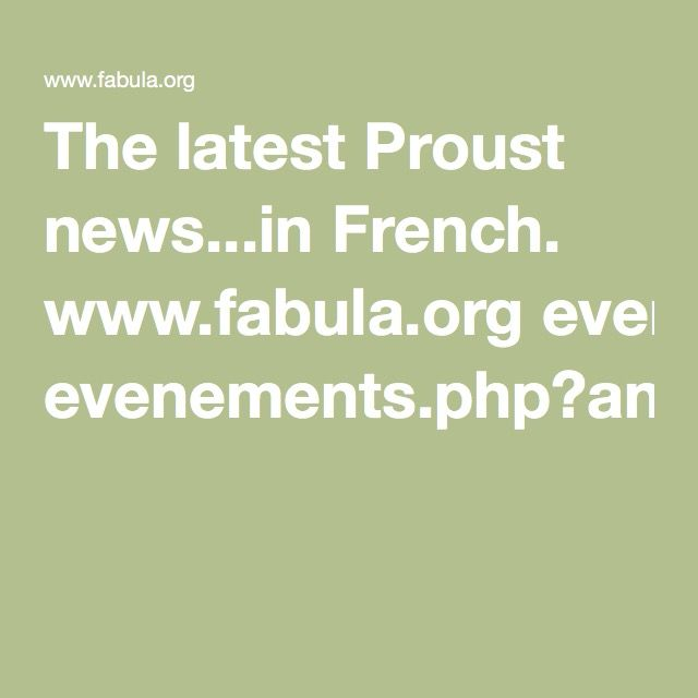 The latest Proust news...in French.  http://www.fabula.org/rechercher.php?cx=002521762660777107752%3Abbqtm2ziagc&cof=FORID%3A10&ie=UTF-8&q=Proust More: www.fabula.org evenements.php?annee=2016