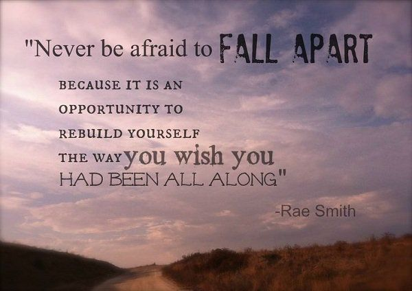 Never be afraid to fall apart because it is an opportunity to rebuild yourself the way you wish you had been all along. ~ Rae Smith
