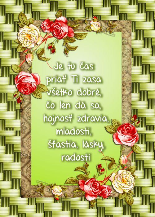 Je tu čas priať Ti zasa  všetko dobré, čo len dá sa,  hojnosť zdravia, mladosti,  šťastia, lásky, radosti
