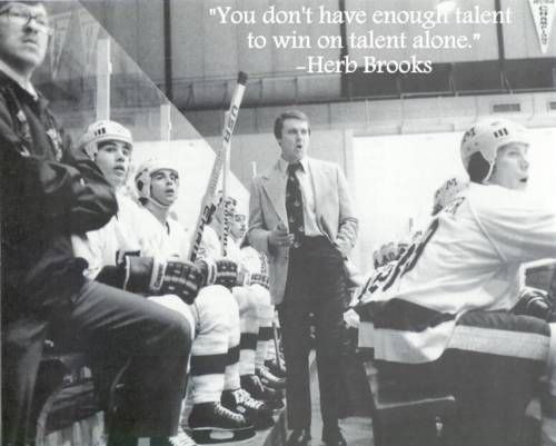 """""""You don't have enough talent to win on talent alone."""" - from Herb Brooks' pre-game pep talk before the famous 1980 """"Miracle"""" game against the Soviet Union"""