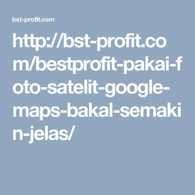 http://bst-profit.com/bestprofit-pakai-foto-satelit-google-maps-bakal-semakin-jelas/