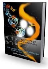BETTER CHOICES BETTER LIFE - LIVE LONGER, HEALTHIER, AND HAPPIER THAN YOU EVER IMAGINED! 155 PAGES!