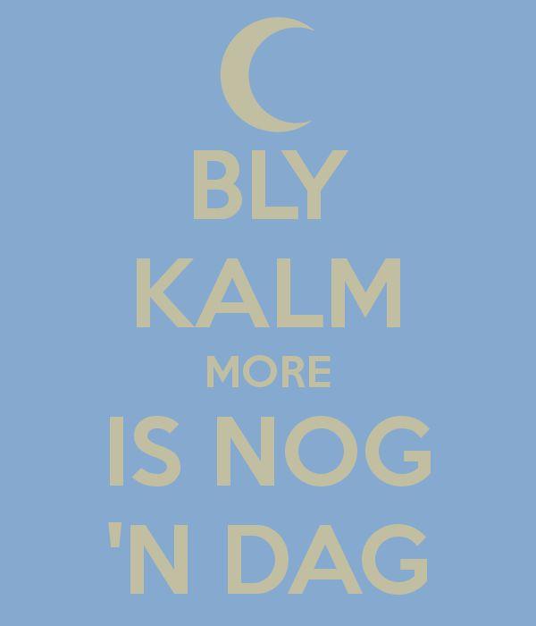 BLY KALM MORE IS NOG 'N DAG