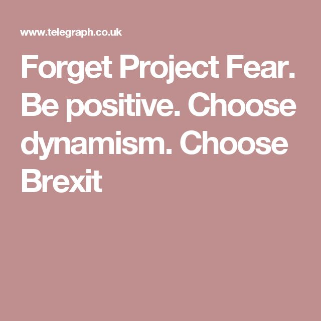 Forget Project Fear. Be positive. Choose dynamism. Choose Brexit