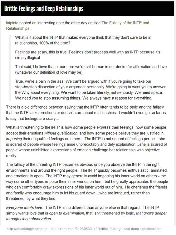 INTP: Brittle Feelings and Deep Relationships - True, we're a pain in the ass. We can't be argued with if you're going to take our step-by-step dissection of your argument personally. We're going to want you to answer the Why about everything. We want to be taken literally, not seriously. We need space. We need you to stop assuming things. We always have a reason for everything.