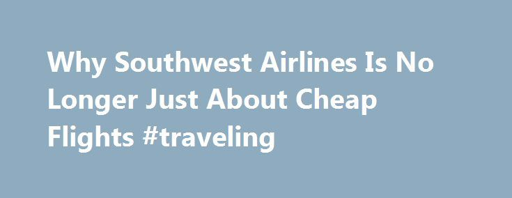Why Southwest Airlines Is No Longer Just About Cheap Flights #traveling http://travel.remmont.com/why-southwest-airlines-is-no-longer-just-about-cheap-flights-traveling/  #the cheapest flights # Related The U.S. s biggest low fare airline appears to be experiencing an identity crisis. In Southwest s new ad campaign, there s no silly humor and no mention of bags fly free or cheap flight prices. The message is that this is a different airline — one that longtime customers […]The post Why…