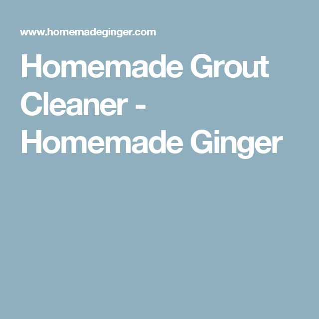 Homemade Grout Cleaner - Homemade Ginger