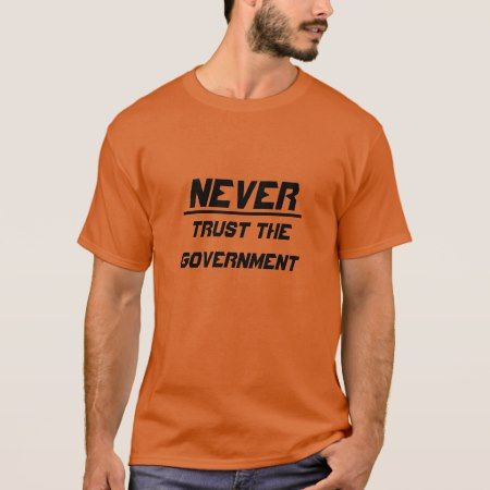 Never trust the Government T-Shirt - click/tap to personalize and buy