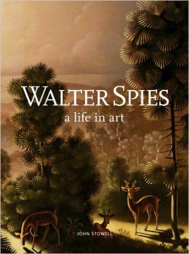 Walter Spies: A Life in Art: John Stowell, Tim Lindsey