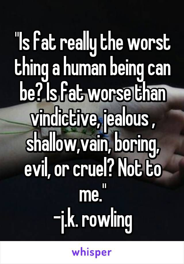 """Is fat really the worst thing a human being can be? Is fat worse than vindictive, jealous , shallow,vain, boring, evil, or cruel? Not to me."" -j.k. rowling<<< AND THIS IS WHY J. K. ROWLING IS QUEEN"