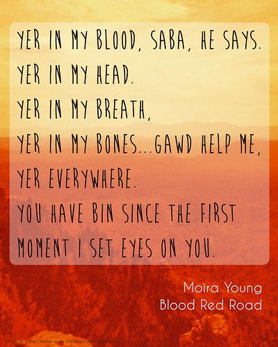 """Yer in my blood, Saba, he says. Yer in my head. Yer in my breath, yer in my bones...gawd help me, yer everywhere. You have bin since the first moment I set eyes on you."" Moira Young, Blood Red Road"