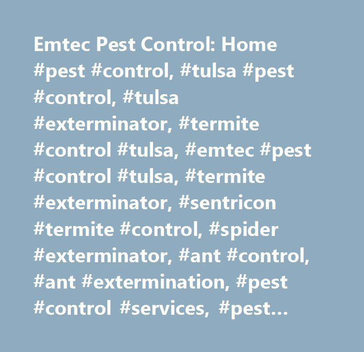 Emtec Pest Control: Home #pest #control, #tulsa #pest #control, #tulsa #exterminator, #termite #control #tulsa, #emtec #pest #control #tulsa, #termite #exterminator, #sentricon #termite #control, #spider #exterminator, #ant #control, #ant #extermination, #pest #control #services, #pest #control #services #tulsa, #pest #control #services #oklahoma #city, #pest #control #services #stillwater, #sentricon #termite #specialist #tulsa…