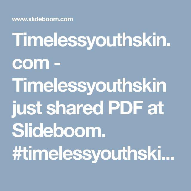 Timelessyouthskin.com - Timelessyouthskin just shared PDF at Slideboom. #timelessyouthskin  #timelessyouthskin.com #timeless youth skin