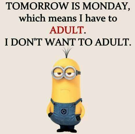 Tomorrow is Monday, which means I have to adult. I don't want to adult.