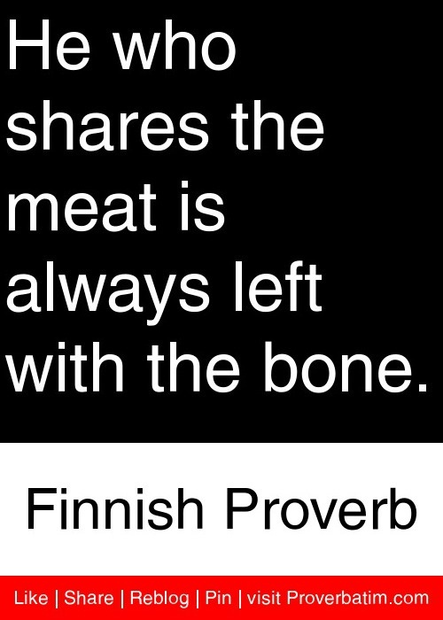 He who shares the meat is always left with the bone. - Finnish Proverb #proverbs #quotes