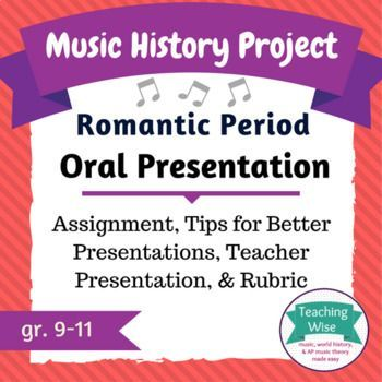 Music History Project - Oral Presentation - Romantic Period  In this assignment, students will choose a topic and explore both its causes and long-lasting effects.