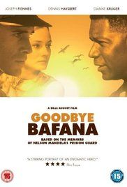 Directed by Bille August.  With Joseph Fiennes, Dennis Haysbert, Diane Kruger, Patrick Lyster. GOODBYE BAFANA is based on the true story of a white South African racist whose life was profoundly altered by the black prisoner he guarded for twenty years. The prisoner's name was Nelson Mandela.