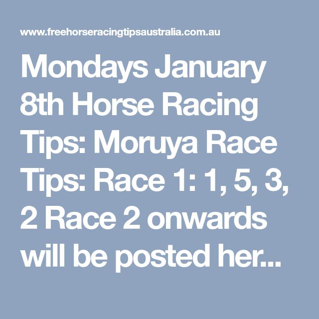 Mondays January 8th Horse Racing Tips: Moruya Race Tips:  Race 1: 1, 5, 3, 2 Race 2 onwards will be posted here shortly... Race 4 Onward's + Become Our Newest Member= Here.