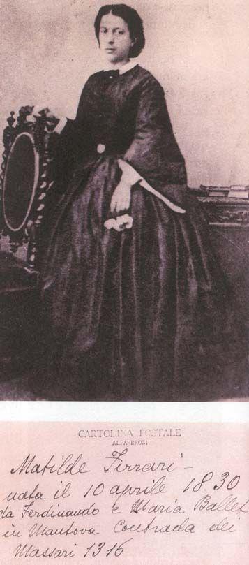 Matilde Ferrari, amata da Ippolito Nievo, Matilde nasce a Parenza (Mn) il 10 aprile 1830 e muore a Mantova il 10 marzo 1868. Era la sorella maggiore della mia trisavola Elena, più giovane di lei di tre anni e cinque mesi. Era la seconda dei dieci figli di Ferdinando Ferrari e Maria Ballet: Luigi, Matilde, Orsola, Elena, Arturo, Alessandro, Emilio, Arturo Secondo, Daria (Pupè), Lavinia (Mimì) ---- Marina de Palma