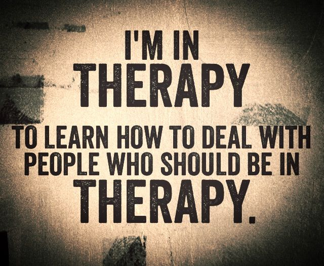 Image result for i'm in therapy to learn how to deal with people who should be in therapy