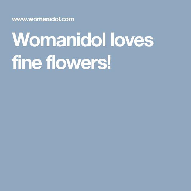 Womanidol loves fine flowers!