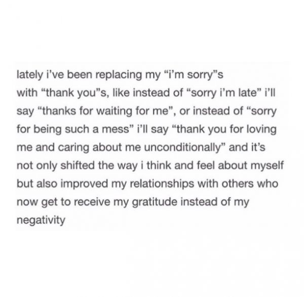 """lately i've been replacing my ""i'm sorry""s with ""thank you""s, like instead of ""sorry i'm late"" i'll say ""thanks for waiting for me"", or instead of ""sorry for being such a mess"" i'll say ""thank you for loving me and caring about me unconditionally"" and it's not only shifted the way i think and feel about myself but also improved my relationships with others who now get to receive my gratitude instead of my negativity""  TUMBLR: http://vijara.tumblr.com/post/154614566015"