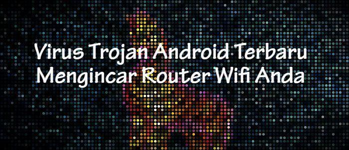 Virus Trojan Android Terbaru Mengincar Router Wifi Anda