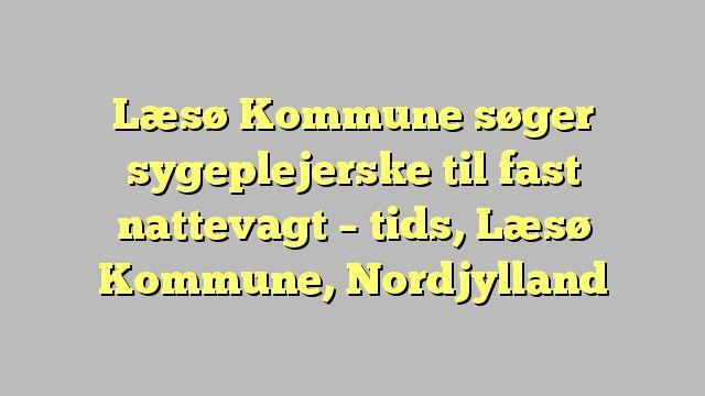 Læsø Kommune søger sygeplejerske til fast nattevagt - tids, Læsø Kommune, Nordjylland