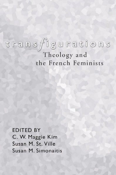 TRANSFIGURATIONS (Theology and the French Feminists; edited by C.W. Maggie Kim, Susan M. St. Ville, Susan M. Simonaitis; Imprint: Wipf and Stock). This volume explores the impact and import of the provocative and challenging work in this generation's most notable French feminists. Despite the growing influence of the French feminists in the humanities (especially in literary criticism, poststructuralism, and psychoanalysis), American religionists have only...
