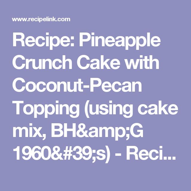 Recipe: Pineapple Crunch Cake with Coconut-Pecan Topping (using cake mix, BH&G 1960's) - Recipelink.com