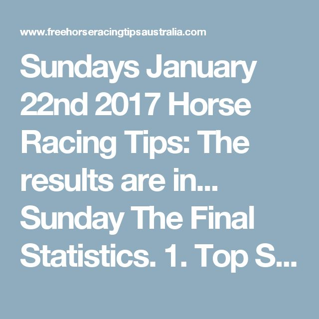 Sundays January 22nd 2017 Horse Racing Tips:  The results are in...  Sunday The Final Statistics.  1. Top Selection strike rate at 33% out of 64 races.  2. Top 2 Selections strike rate at 48% out of 64 races.  3. Exacta strike rate at 34% out of 64 races.  + Best Top Selection win dividend: $5.60  + Best tipped Exacta dividend: $39.30  + Best Trifecta dividend: $87.30  + Best First 4 dividend: $108.20  + Best Quadrella dividend: $1136.30