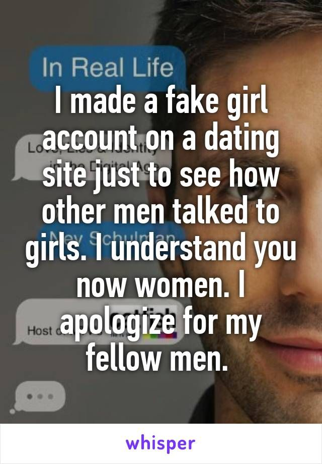 I made a fake girl account on a dating site just to see how other men talked to girls. I understand you now women. I apologize for my fellow men.