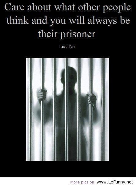 """Care about what other people think and you will always be their prisoner."" - Lau Tzu"