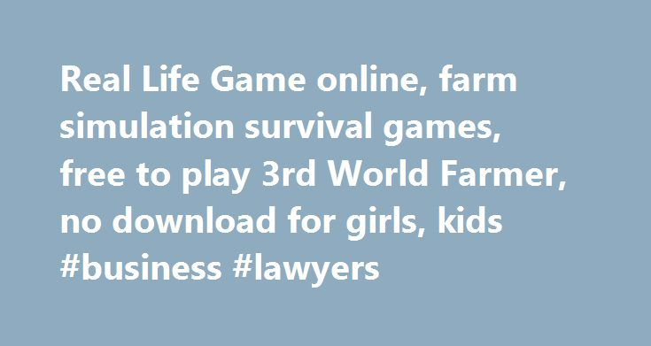 Real Life Game online, farm simulation survival games, free to play 3rd World Farmer, no download for girls, kids #business #lawyers http://money.nef2.com/real-life-game-online-farm-simulation-survival-games-free-to-play-3rd-world-farmer-no-download-for-g