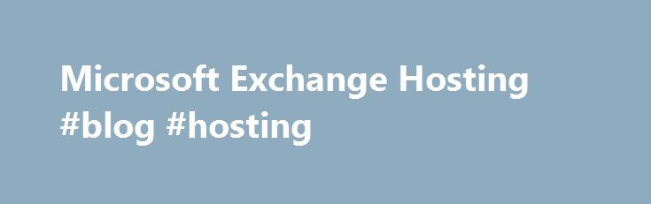 Microsoft Exchange Hosting #blog #hosting http://vds.remmont.com/microsoft-exchange-hosting-blog-hosting/  #exchange hosting # Hosted Microsoft Exchange Coming Soon: Hosted Exchange 2016! Microsoft Exchange 2016, the first version of Exchange at home in the cloud, offers improved reliability, simplified architecture and a modernized Outlook Web Application experience. Get Exchange from Hostway now, and we'll upgrade you to 2016 for free! What is Microsoft Exchange? Microsoft Exchange […]