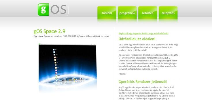 gOS Hungary gOS név a Good Operating System - vagy nevezték még szakmai berkekben Green Operating Systemnek is - egy Linux rendszermagra épülő Operációs rendszer. A Wallmarkt olcsó számítógépeire tervezték. Az operációs rendszer alapja az Ubuntu rendszer volt. Ez a rendszer kiemelkedik a biztonság területén mindamellett, hogy egy 3D Op rendszer.  Erre épülő gOS egy hihetetlen gyors és kicsit sem unalmas programhalmaz meglepő integrált megoldásokkal.
