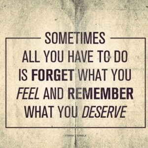 inspiration, sometimes all you have to do is forget what you feel and remember what you deserve