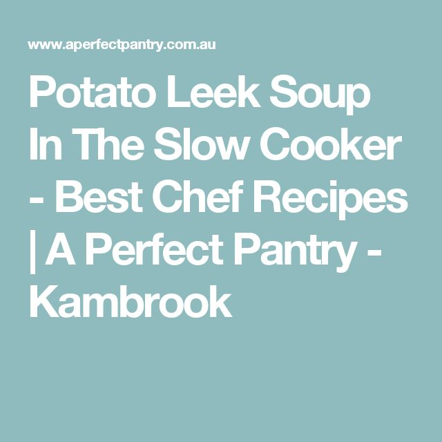 Potato Leek Soup In The Slow Cooker - Best Chef Recipes | A Perfect Pantry - Kambrook