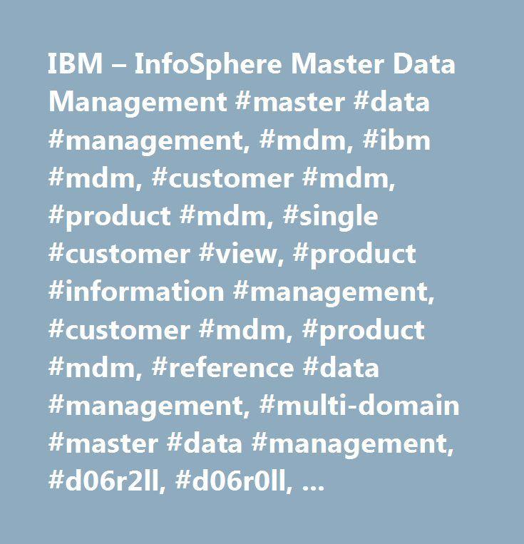 IBM – InfoSphere Master Data Management #master #data #management, #mdm, #ibm #mdm, #customer #mdm, #product #mdm, #single #customer #view, #product #information #management, #customer #mdm, #product #mdm, #reference #data #management, #multi-domain #master #data #management, #d06r2ll, #d06r0ll, #d06skll, #d06r8ll, #d06rall, #d06r4ll…