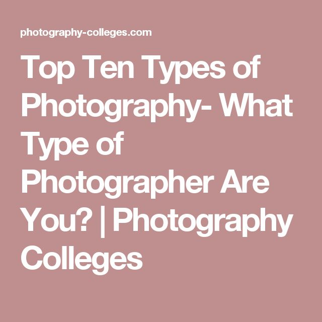 Top Ten Types of Photography- What Type of Photographer Are You? | Photography Colleges