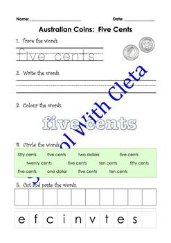 These pages are designed to be repetitive and interactive for your children so that they can learn how to write the name of Australian coins in words only. e.g. five cents.This set of worksheets children are to do the following with the words:     1) Trace the words,     2) Write the words,     3) Colour the words,     4) Circle the correct words and     5) Cut and paste the letter to make the words.Each worksheet also includes an image of the coin they are learning the value of so they can…