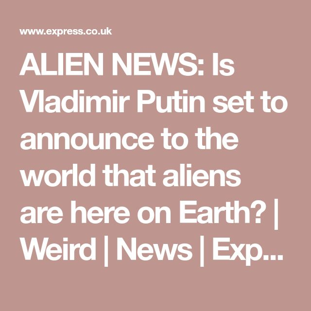 ALIEN NEWS: Is Vladimir Putin set to announce to the world that aliens are here on Earth? | Weird | News | Express.co.uk