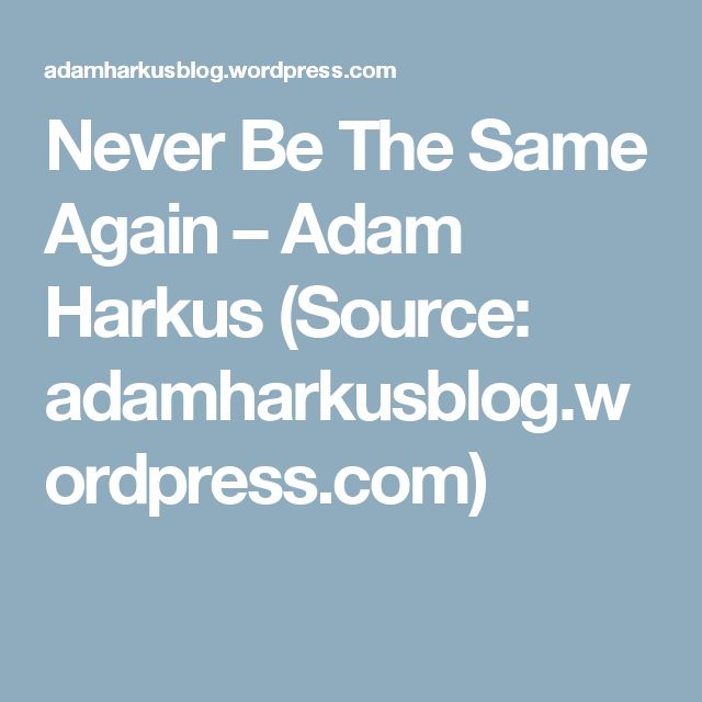 Never Be The Same Again – Adam Harkus (Source: adamharkusblog.wordpress.com)