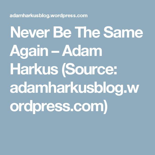 Never Be The Same Again – Adam Harkus (Source: adamharkusblog.wordpress.com)