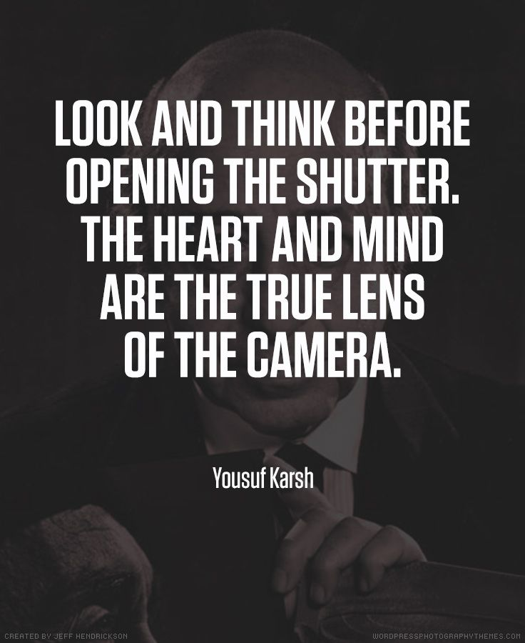 Look and think before opening shutter. The heart and mind are the true lens of the camera. ~ Yousuf Karsh